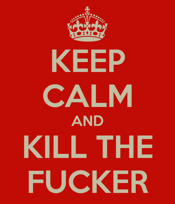 KEEP CALM AND KILL THE FUCKER