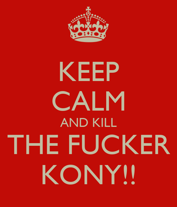 KEEP CALM AND KILL THE FUCKER KONY!!