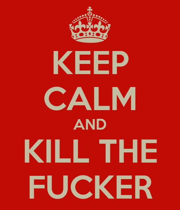 KEEP CALM AND KILL THE FUCKER