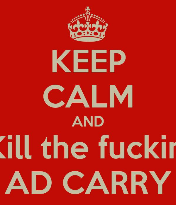 KEEP CALM AND Kill the fuckin' AD CARRY
