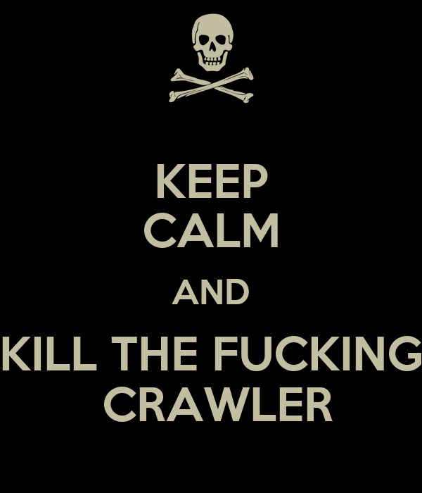 KEEP CALM AND KILL THE FUCKING  CRAWLER