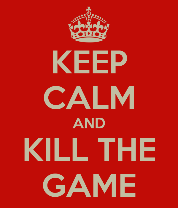KEEP CALM AND KILL THE GAME