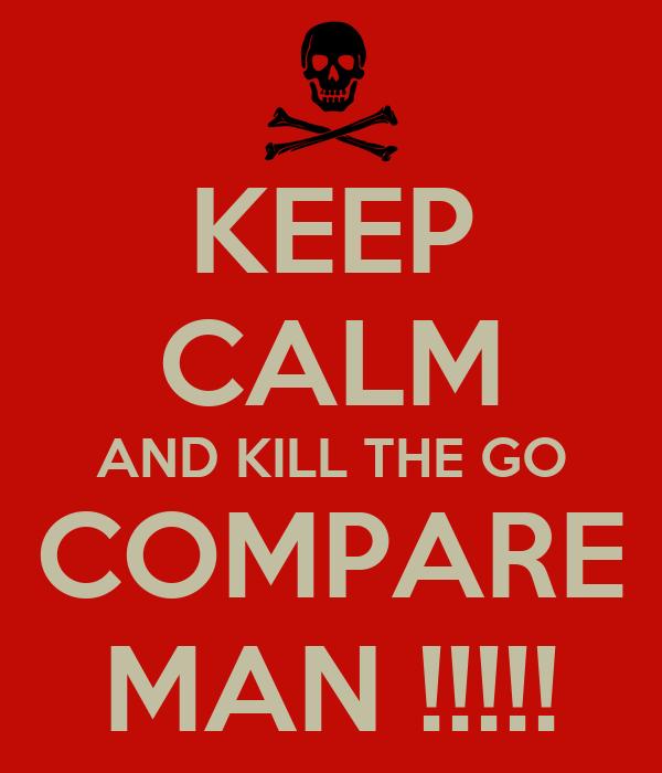 KEEP CALM AND KILL THE GO COMPARE MAN !!!!!