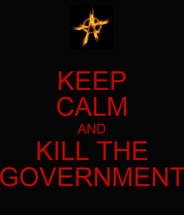 KEEP CALM AND KILL THE GOVERNMENT