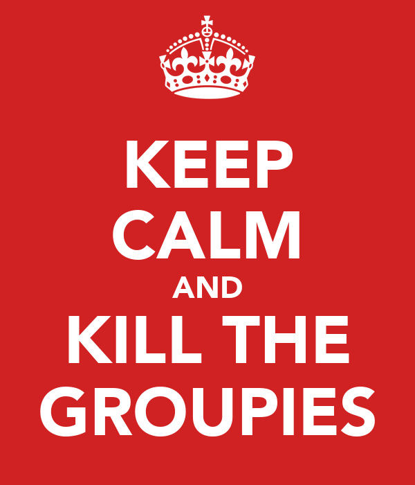 KEEP CALM AND KILL THE GROUPIES