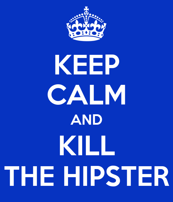 KEEP CALM AND KILL THE HIPSTER