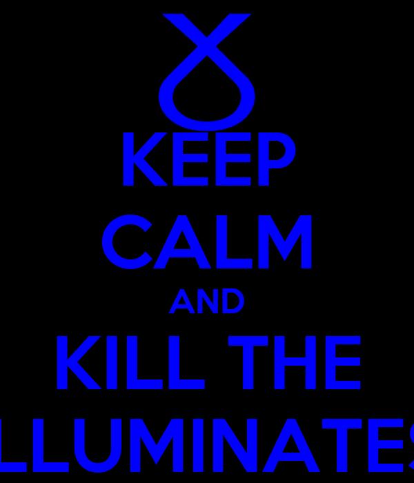 KEEP CALM AND KILL THE ILLUMINATES