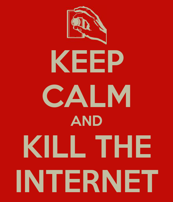 KEEP CALM AND KILL THE INTERNET