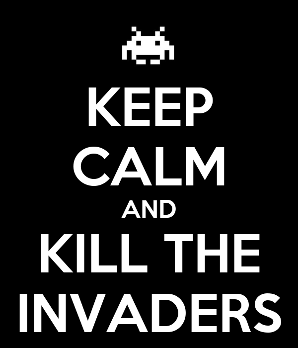 KEEP CALM AND KILL THE INVADERS