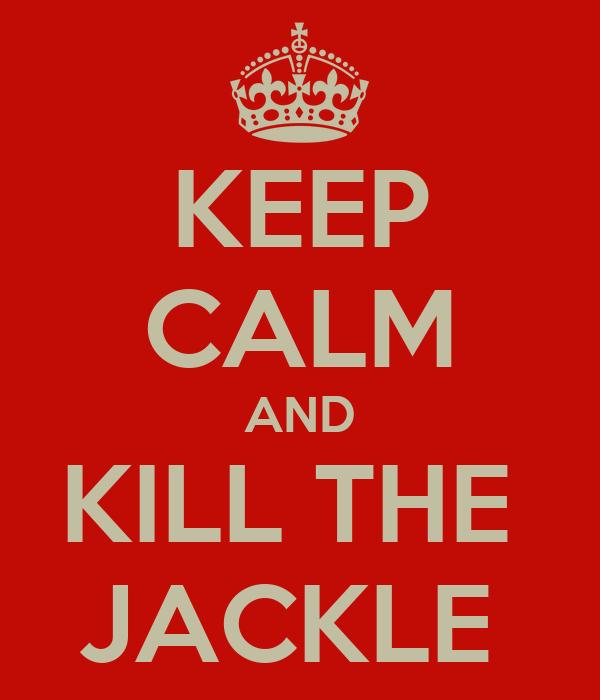 KEEP CALM AND KILL THE  JACKLE
