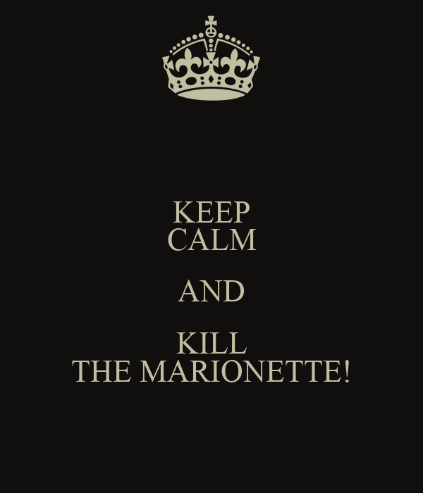 KEEP CALM AND KILL THE MARIONETTE!