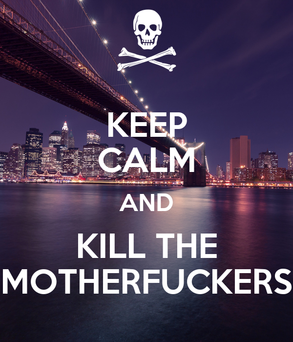 KEEP CALM AND KILL THE MOTHERFUCKERS
