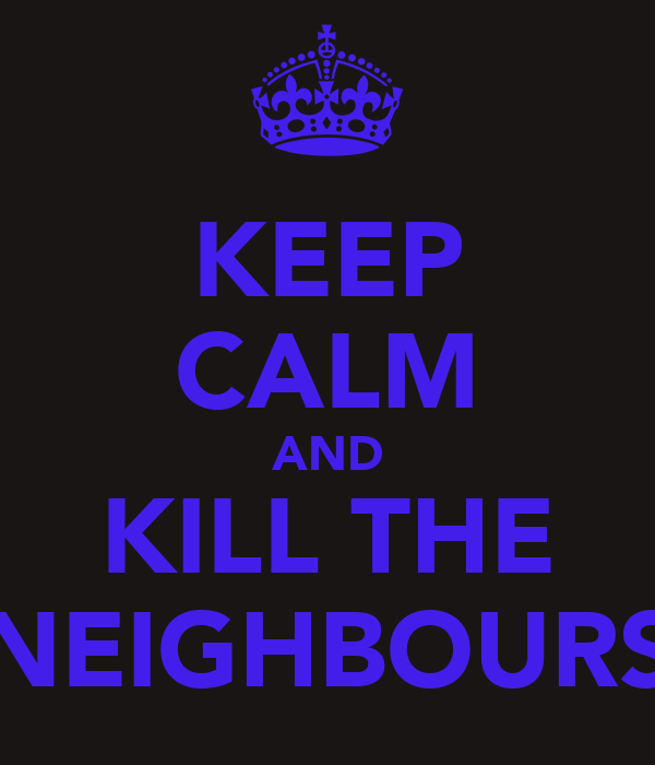 KEEP CALM AND KILL THE NEIGHBOURS