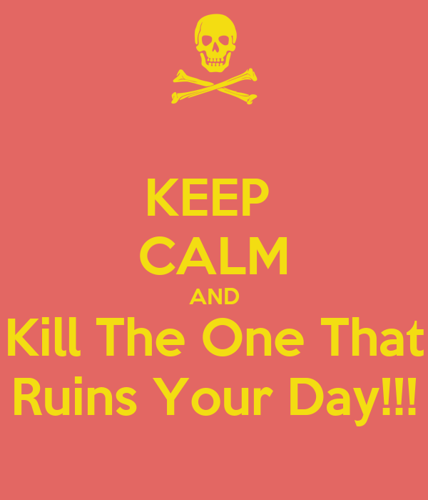 KEEP  CALM AND Kill The One That Ruins Your Day!!!