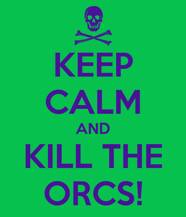 KEEP CALM AND KILL THE ORCS!