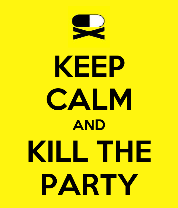 KEEP CALM AND KILL THE PARTY