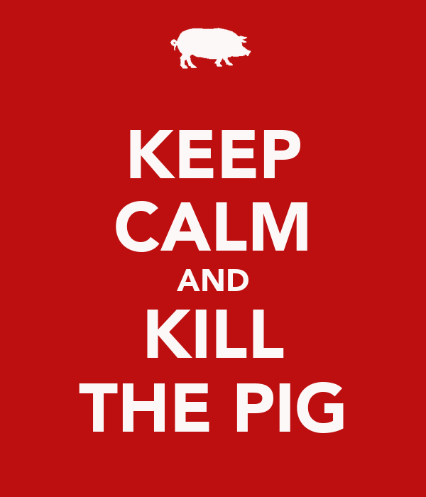 KEEP CALM AND KILL THE PIG