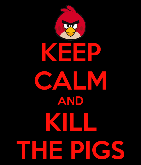 KEEP CALM AND KILL THE PIGS