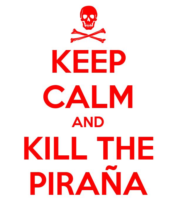 KEEP CALM AND KILL THE PIRAÑA