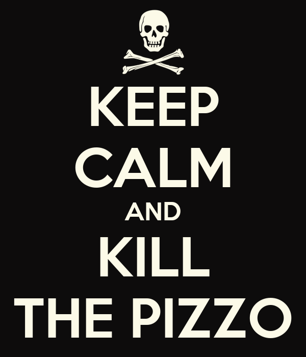 KEEP CALM AND KILL THE PIZZO