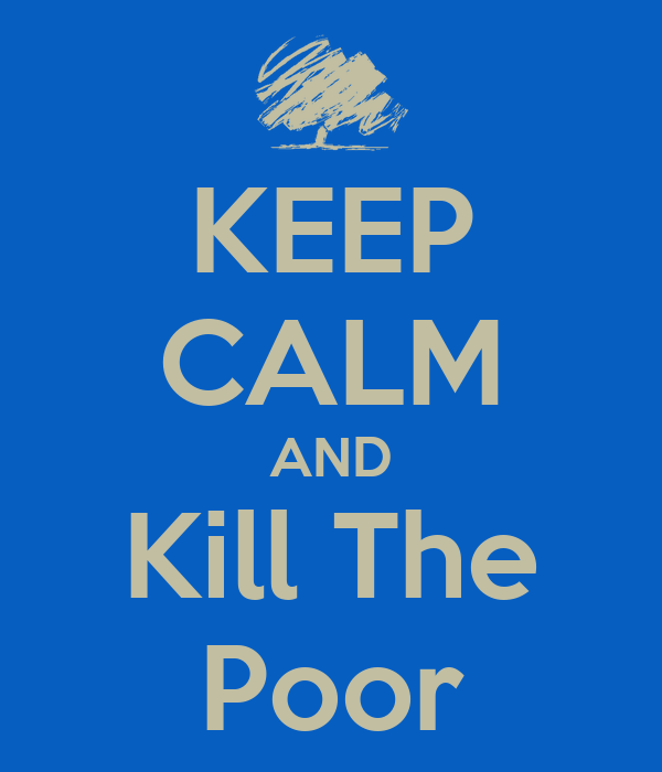 KEEP CALM AND Kill The Poor