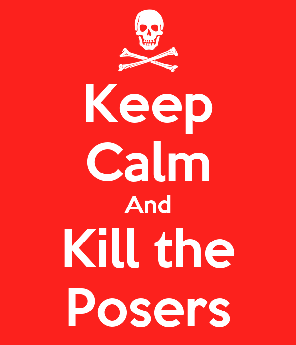Keep Calm And Kill the Posers
