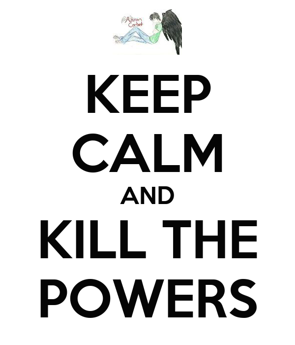 KEEP CALM AND KILL THE POWERS