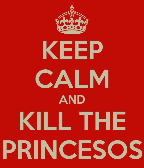 KEEP CALM AND KILL THE PRINCESOS