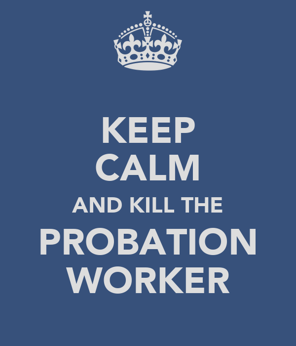 KEEP CALM AND KILL THE PROBATION WORKER