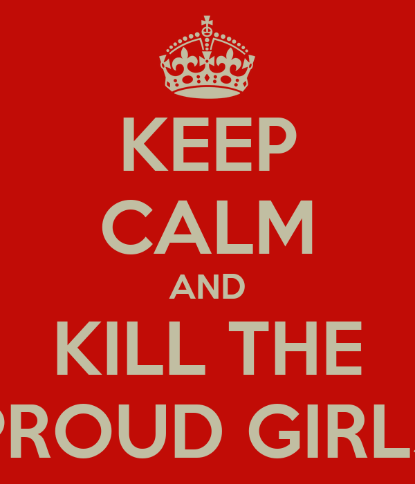 KEEP CALM AND KILL THE PROUD GIRLS