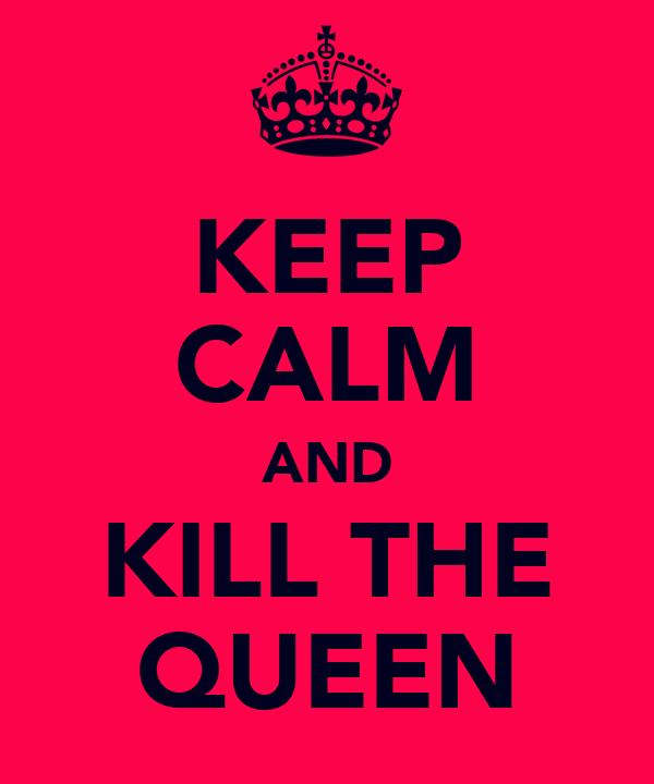 KEEP CALM AND KILL THE QUEEN