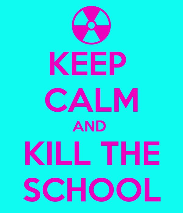 KEEP  CALM AND  KILL THE SCHOOL