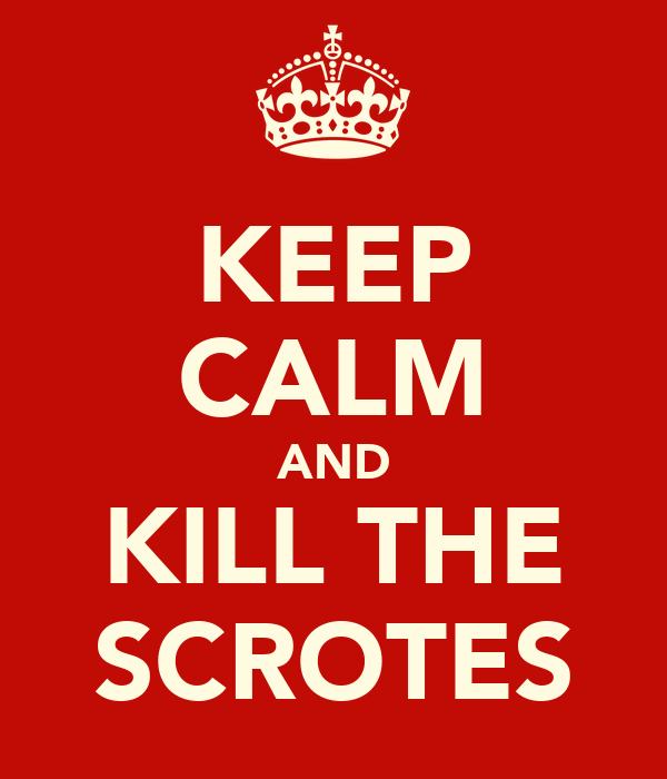 KEEP CALM AND KILL THE SCROTES