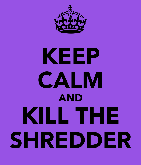 KEEP CALM AND KILL THE SHREDDER