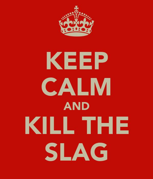 KEEP CALM AND KILL THE SLAG