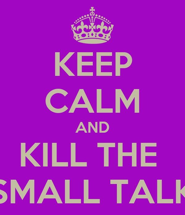 KEEP CALM AND KILL THE  SMALL TALK