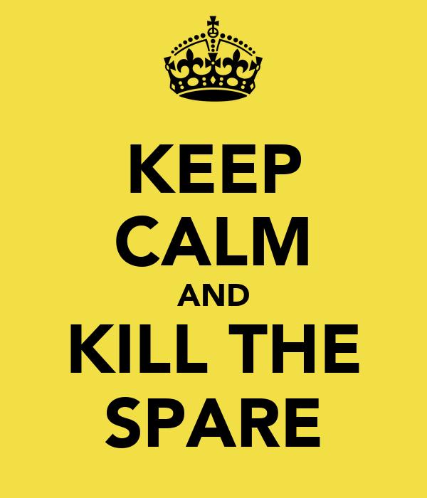 KEEP CALM AND KILL THE SPARE