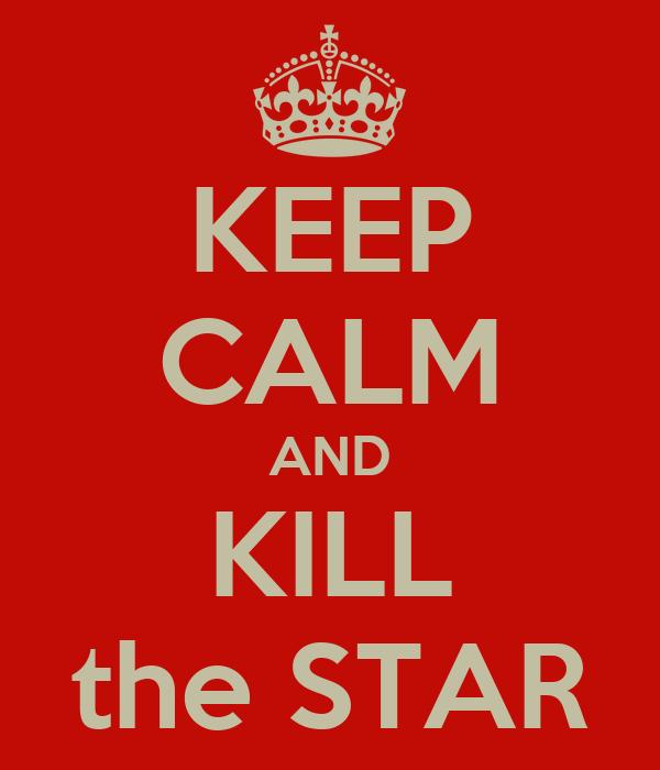 KEEP CALM AND KILL the STAR