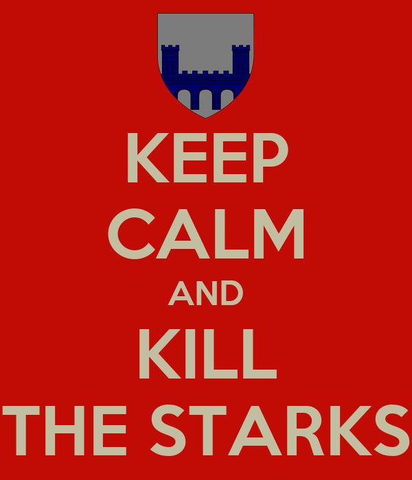 KEEP CALM AND KILL THE STARKS
