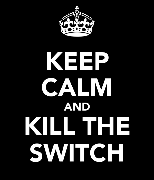 KEEP CALM AND KILL THE SWITCH
