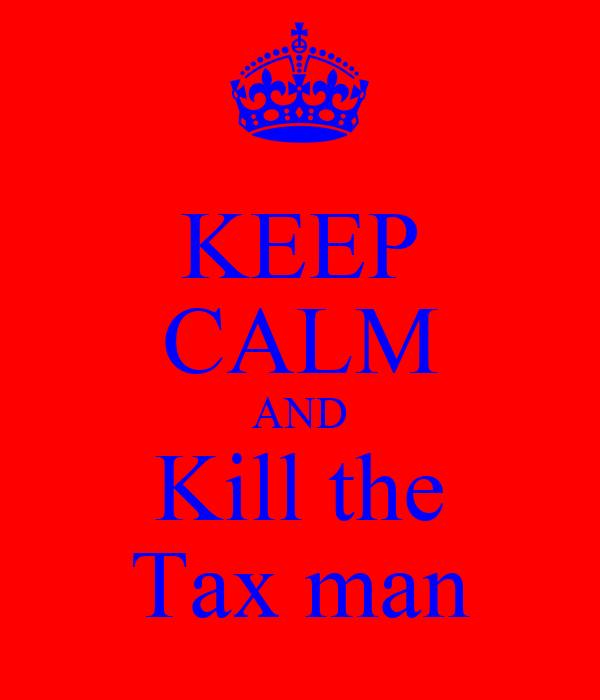 KEEP CALM AND Kill the Tax man