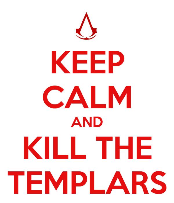KEEP CALM AND KILL THE TEMPLARS