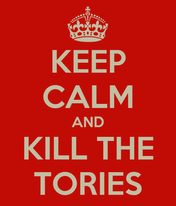 KEEP CALM AND KILL THE TORIES