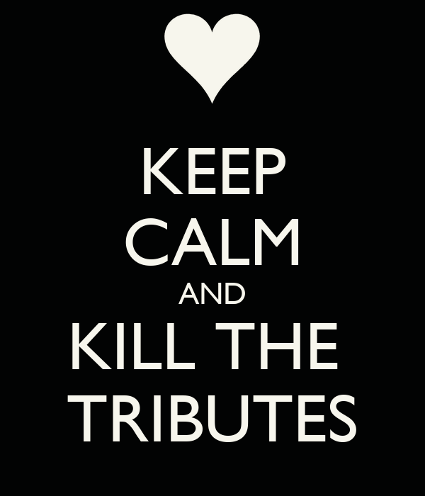 KEEP CALM AND KILL THE  TRIBUTES