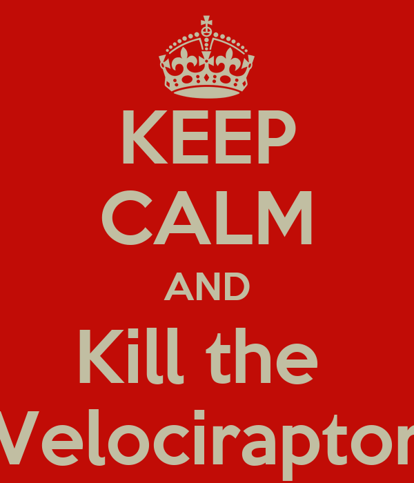 KEEP CALM AND Kill the  Velociraptor