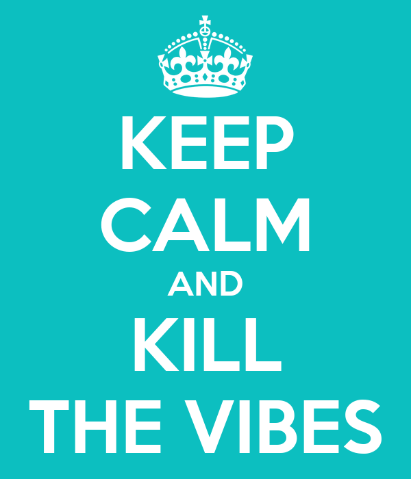 KEEP CALM AND KILL THE VIBES