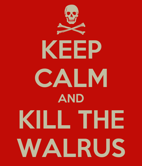 KEEP CALM AND KILL THE WALRUS