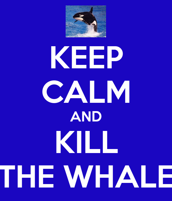 KEEP CALM AND KILL THE WHALE