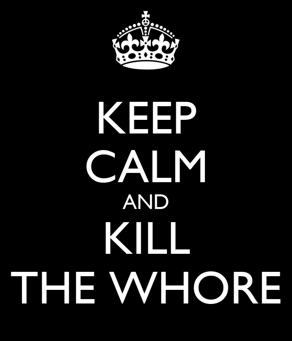 KEEP CALM AND KILL THE WHORE