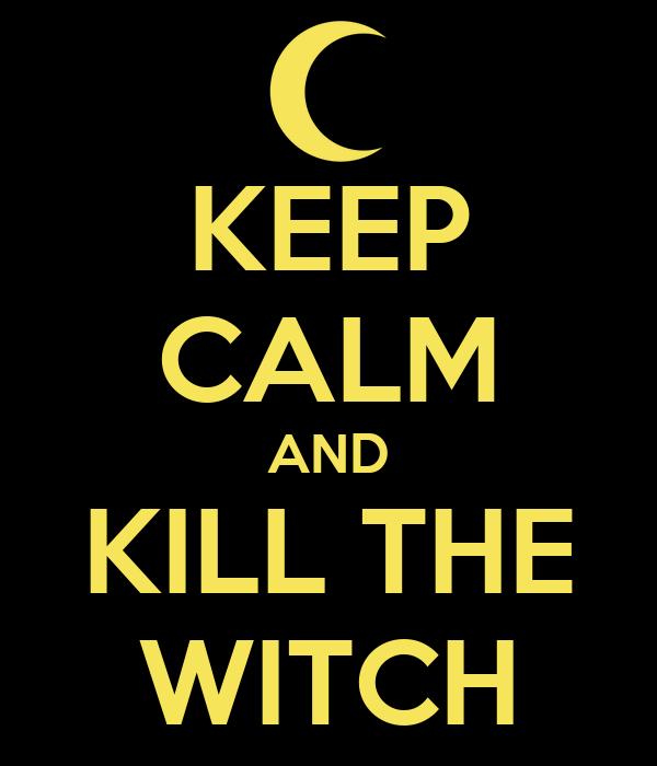 KEEP CALM AND KILL THE WITCH